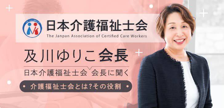 日本介護福祉士会会長 及川ゆりこさんに聞く 「介護福祉士会とは?その役割」